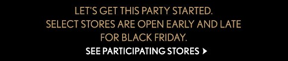 LET'S GET THIS PARTY STARTED. SELECT STORES ARE OPEN EARLY AND LATE FOR BLACK FRIDAY. SEE PARTICIPATING STORES