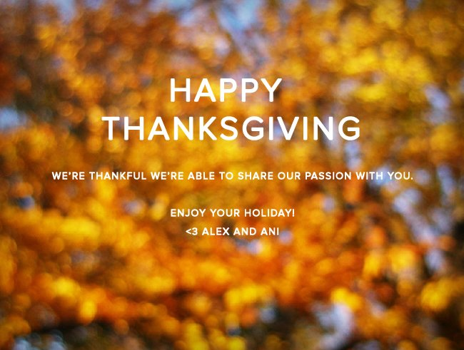 Happy Thanksgiving. Happy Thanksgiving. We're thankful we're able to share our passion with you. Enjoy your holiday! <3 Alex and Ani.