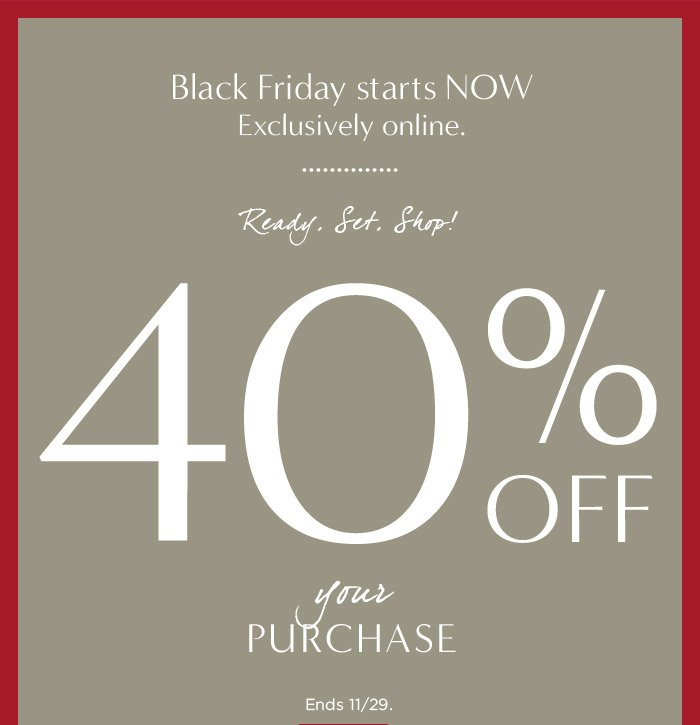 Black Friday starts NOW | Exclusively online. | Ready. Set. Shop! | 40% OFF your PURCHASE | Ends 11/29.