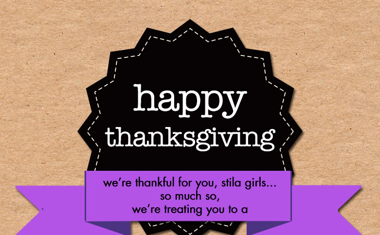happy thanksgiving...this year we're thankful for you, stila girls...so much so, we're treating you to a