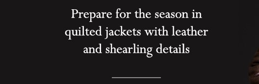 Prepare for the season in quilted jackets with leather and shearling details
