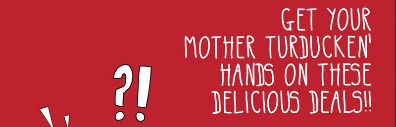 Get your mother turducken' hands on theses delicous deals!!