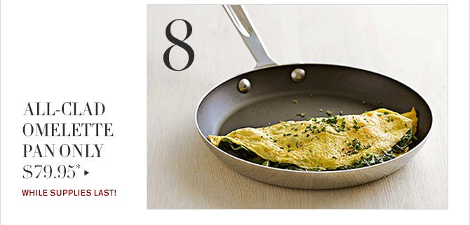 8 - ALL-CLAD OMELETTE PAN ONLY $79.95* - WHILE SUPPLIES LAST!