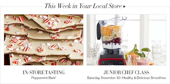 This Week in Your Local Store - IN-STORE TASTING Peppermint Bark! - JUNIOR CHEF CLASS - Saturday, November 30: Healthy & Delicious Smoothies