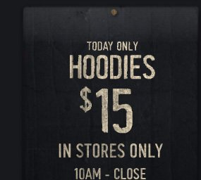 TODAY ONLY HOODIES $15 IN STORES ONLY 10AM - CLOSE