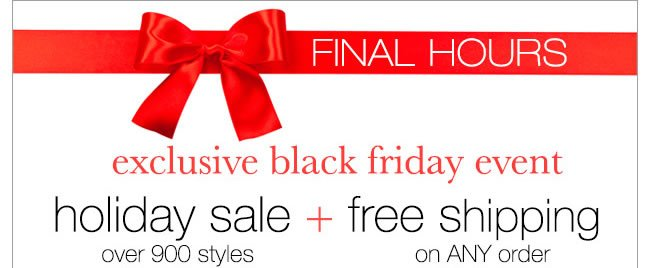 FINAL HOURS: Exclusive Black Friday Event. Holiday Sale Over 900 Styles + Free Shipping On ANY Order