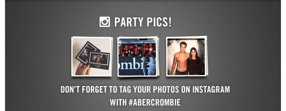 PARTY PICS! DON'T FORGET TO TAG YOUR PHOTOS ON INSTAGRAM WITH #ABERCROMBIE