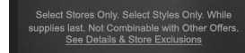 Select Stores Only. Select Styles Only. While supplies last. Not Combinable with Other Offers. See Details & Store Exclusions