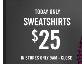 TODAY ONLY SWEATSHIRTS $25 IN SOTRES ONLY 9AM - CLOSE