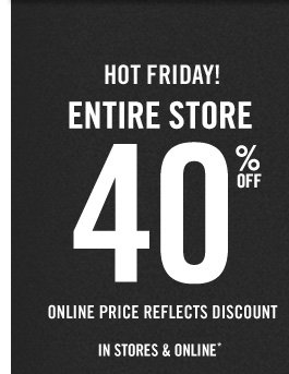 HOT FRIDAY! ENTIRE STORE 40% OFF ONLINE PRICE REFLECTS DISCOUNT IN STORES & ONLINE*