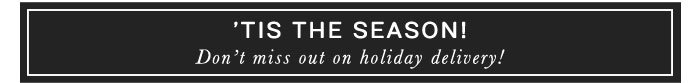 'TIS THE SEASON! - DON'T MISS OUT ON HOLIDAY DELIVERY!