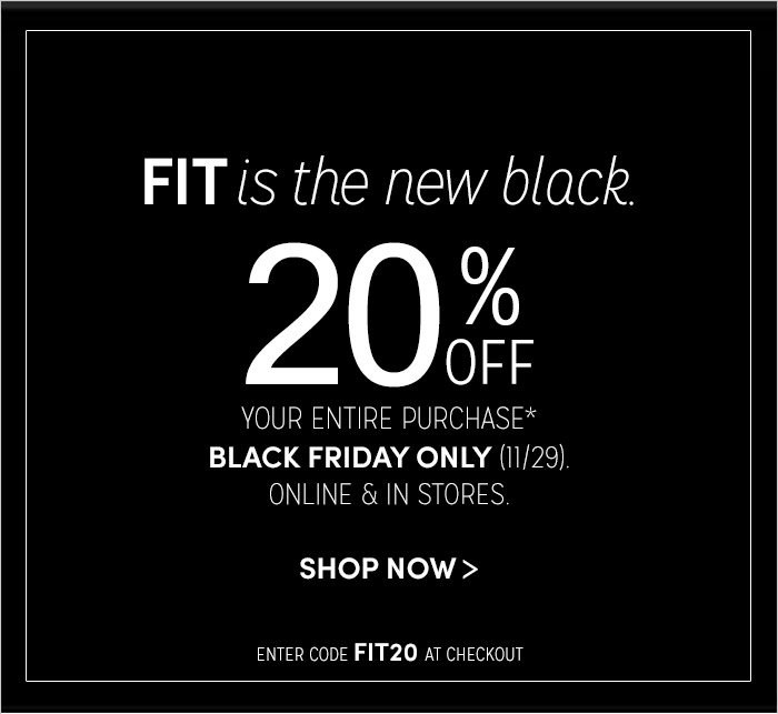 FIT is the new black. | 20% OFF YOUR ENTIRE PURCHASE* | BLACK FRIDAY ONLY (11/29). | SHOP NOW