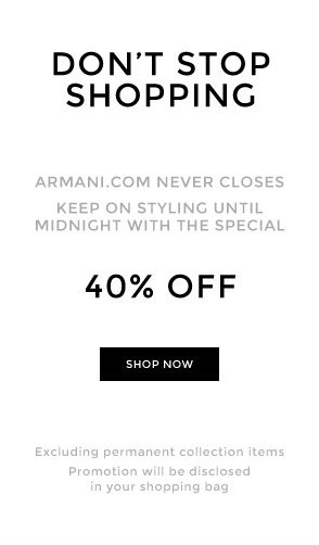 DON'T STOP SHOPPING - Armani.com never closes - Keep on styling until midnight with the special 40% OFF - SHOP NOW - Excluding permanent collection items - Promotion will be discolosed in your shopping bag