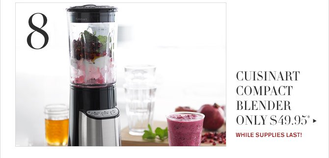 8 - CUISINART COMPACT BLENDER ONLY $49.95* - WHILE SUPPLIES LAST!