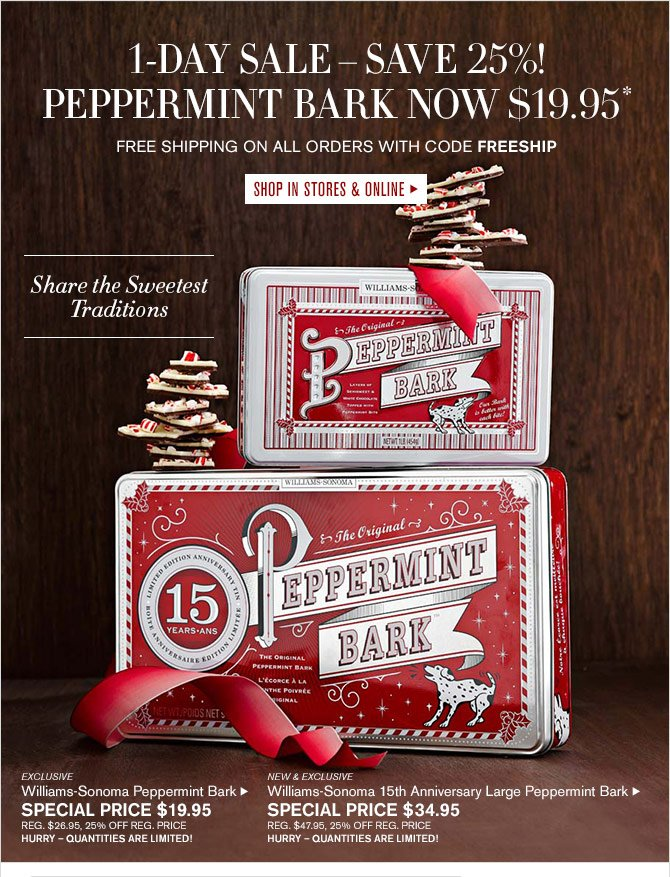 1-DAY SALE – SAVE 25%! - PEPPERMINT BARK NOW $19.95* - FREE SHIPPING ON ALL ORDERS WITH CODE FREESHIP - SHOP IN STORES & ONLINE - Share the Sweetest Traditions