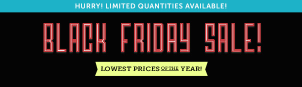 Black Friday Sale - Lowest Prices of the Year! Hurry - Limited Quantities Available!