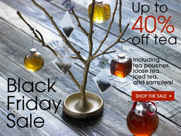 Black Friday Sale. Up to 40% off tea. Includes tea pouches, loose tea, iced tea, and samplers! Shop the sale...