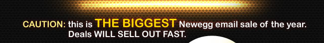 CAUTION: this is THE BIGGEST Newegg email sale of the year. Deals WILL SELL OUT FAST.
