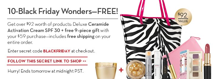10-Black Friday Wonders—FREE. Get over $92 worth of products: Deluxe Ceramide Activation  Cream SPF 30 + free 9-piece gift with your $59 purchase—includes free shipping on your entire order. Enter secret code BLACKFRIDAY at checkout. FOLLOW THIS SECRET LINK TO SHOP. Hurry! Ends tonight at midnight PST.