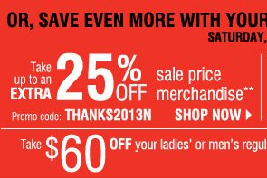 Don't forget your Super Saturday savings pass Save up to an extra 25% off on your sale price purchase** Saturday, November 30      Promo code: THANKS2013N  AND  Up to an extra 30% OFF one single item with your coupon!***  Also, take $60 off your $100 coat purchase!****       Shop now