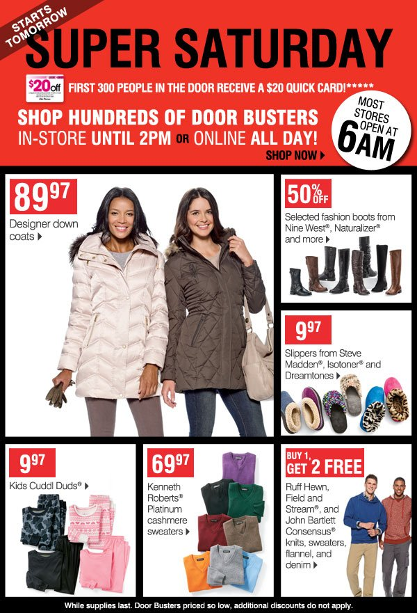 Super Saturday starts tomorrow! First 300 people in the door receive a $20 Quick Card!****      Shop hundreds of Door Busters in-store until 2PM  OR Online ALL DAY!  Most stores open at 6AM  Shop now   89.97 Designer down coats       50% off Selected fashion boots from Nine West, Naturalizer and more   9.97 Slippers from Steve Madden, Isotoner and Dreamtones      9.97 Kids Cuddl Duds   69.97 Kenneth Roberts Platinum cashmere sweaters   Buy 1, Get 2 FREE Ruff Hewn, Field & Stream,      and John Bartlett Consensus knits, sweaters, flannel, and denim   While supplies last. Prices so low, no other discounts or      coupons apply.