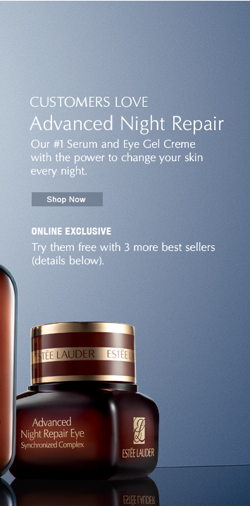 Customers Love New. Advanced Night Repair  Try our #1 Serum and Eye Gel Creme With the power to change your skin— every night.  Shop Now »  ONLINE EXCLUSIVE Try them free with 3 more best sellers  (details below).