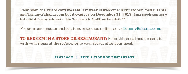 This award card is welcome in our stores*, restaurants and TommyBahama.com but it expires on December 31, 2013! Some restrictions apply. See Terms & Conditions for details.**   For store and restaurant locations or to shop online, go to TommyBahama.com.   TO REDEEM IN A STORE OR RESTAURANT: Print this email and present it  with your items at the register or to your server after your meal.