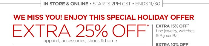 IN STORE & ONLINE • STARTS 2PM CST • ENDS 11/30           	WE MISS YOU! ENJOY THIS SPECIAL HOLIDAY OFFER EXTRA 25% OFF*           	apparel, accessories, shoes & home           	EXTRA 15% OFF* fine jewelry, watches & Bijoux Bar EXTRA 10% OFF* furniture, mattresses, custom blinds & shades