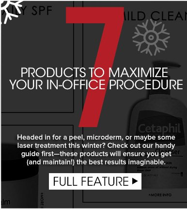 Seven Products To Maximize Your In-Office ProcedureHeaded in for a peel, microderm, or maybe some laser treatment this winter? Check out our handy guide first—these products will ensure you get (and maintain!) the best results imaginable. Full Feature>>