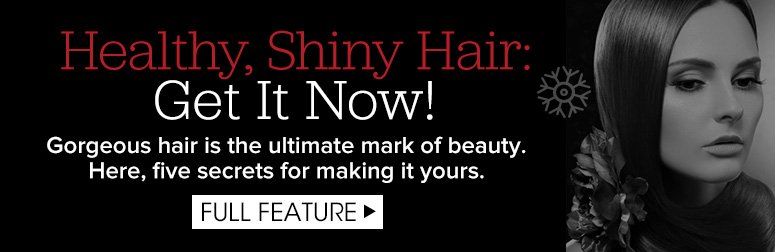 Healthy, Shiny Hair: Get It Now! Gorgeous hair is the ultimate mark of beauty. Here, five secrets for making it yours. Full Feature>>