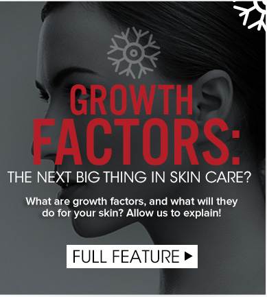 Growth Factors: The Next Big Thing In Skin Care? What are growth factors, and what will they do for your skin? Allow us to explain! Full Feature>>