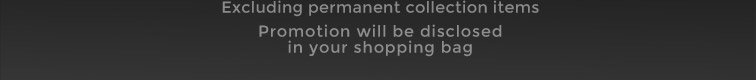 Excluding permanent collection items. Promotion will be disclosed in your shopping bag