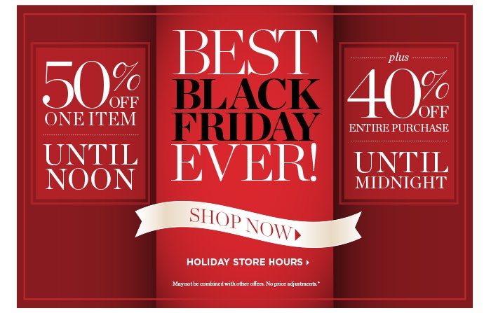 50% off one item until noon. Best Black Friday Ever! Shop Now. Holiday Store Hours. May not be combined with other offers. No price adjustment. Plus 40% off entire purchase until midnight.