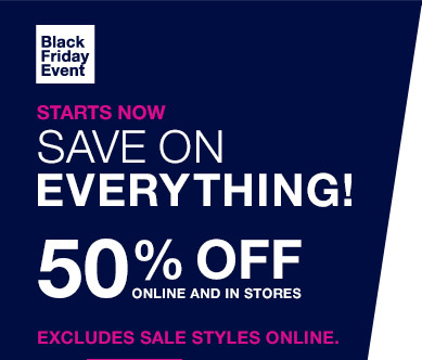 Black Friday Event   STARTS NOW   SAVE ON EVERYTHING!   50% OFF ONLINE AND IN STORES   EXCLUDES SALE STYLES ONLINE.