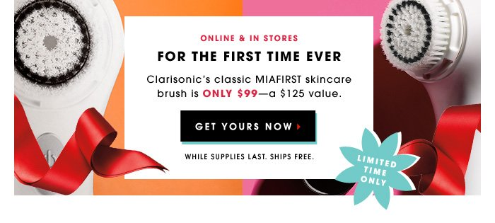 Limited Time Only. Online & in stores. FOR THE FIRST TIME EVER. Clarisonic's classic Mia skincare brush is only $99â??a $125 value. While Supplies Last. Ships Free. GET YOURS NOW