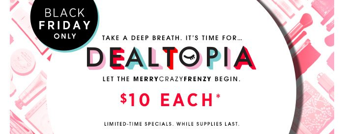 Black Friday Only. Take a deep breath. It's time for...DEALTOPIA. LET THE MERRYCRAZYFRENZY BEGIN. $10 Each* Online & in stores. Limited-time specials. While supplies last.