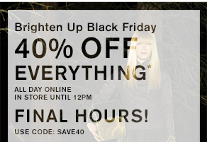 Brighten Up Black Friday 40% off everything* All day online In store until 12pm TODAY ONLY! USE CODE: SAVE40