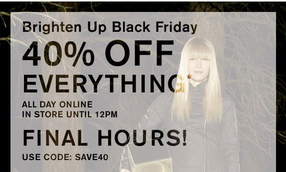 Brighten Up Black Friday 40% off everything* All day online In store until 12pm FINAL HOURS! USE CODE: SAVE40