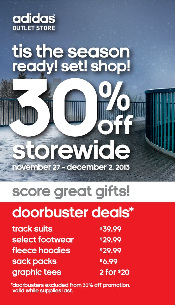 tis the  season. ready! set! shop! 30% off storewide. november 27 - december 2,  2013. score great gifts! doorbuster deals* track suits $39.99. select  footwear $29.99. fleece hoodies $29.99 sack packs $6.99. graphic tees 2  for $20. *doorbusters excluded from 30% off promotion. valid while  supplies last.
