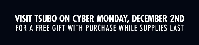 VISIT TSUBO ON CYBER MONDAY FOR A FREE GIFT WITH PURCHASE WHILE SUPPLIES LAST.