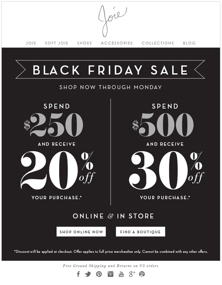 BLACK FRIDAY SALE SHOP NOW THROUGH MONDAY SPEND $250 AND RECEIVE 20% OFF YOUR PURCHASE SPEND $500 AND RECEIVE 30% OFF YOUR PURCHASE ONLINE & IN-STORE