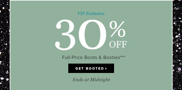 VIP Exclusive 30% OFF Full-Price Boots and Booties*** - - Get Booted