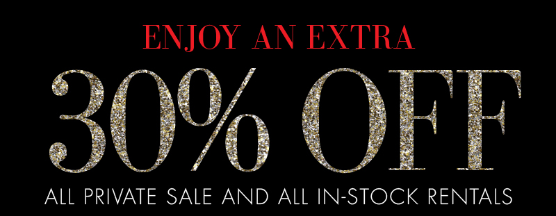 ENJOY AN EXTRA 30% OFF ALL PRIVATE SALE AND IN-STOCK RENTALS