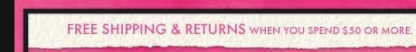 FREE SHIPPING & RETURNS When you spend $50 or more