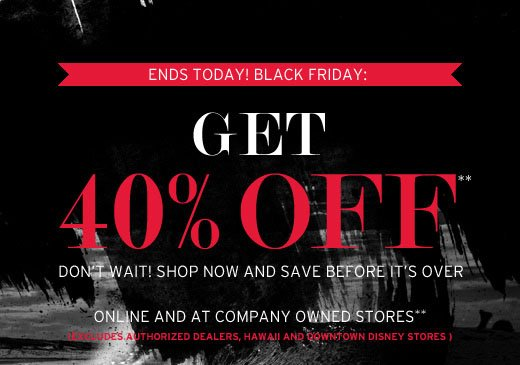 Ends today! Black Friday - Get 40% Off. Online and In-stores