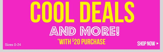 COOL DEALS AND MORE! with $20 Purchase SHOP NOW!