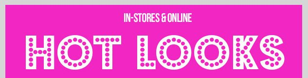 HOT LOOKS - COOL DEALS! In-stores and online! SHOP NOW!