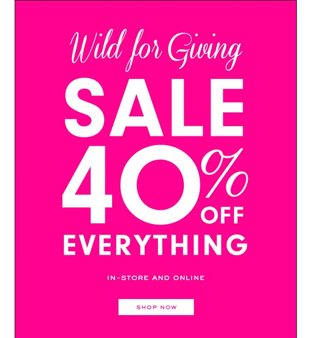 Wild for Giving. Sale 40 percent off everything. In-store and online. SHOP NOW.
