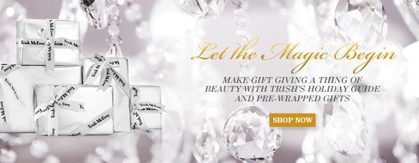 Let The Magic Begin. Make Gift giving a thing of beauty with Trish's Holiday Guide and Pre-Wrapped Gifts.