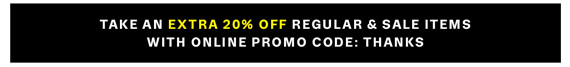 Take an Extra 20% off Regular & Sale Items with Online Promo Code: THANKS